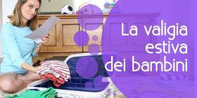 Come preparare la valigia dei bambini: consigli utili e pratici